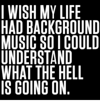 🙄: I WISH MY LIFE  HAD BACKGROUND  MUSIC SO I COULD  UNDERSTAND  WHAT THE HELL  IS GOING ON 🙄