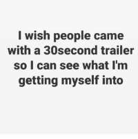 This would be awesome💯: I wish people came  with a 30second trailer  so I can see what I'm  getting myself into This would be awesome💯