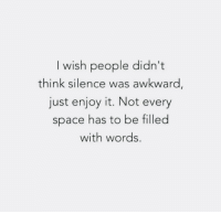 Awkward, Space, and Silence: I wish people didn't  think silence was awkward,  just enjoy it. Not every  space has to be filled  with words.