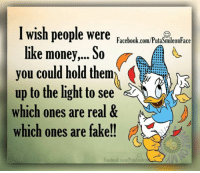 Memes, 🤖, and Light: I wish people were  Facebook.com/PutaSmileonFace  like money,... So  you could hold them  up to the light to see  which ones are real &  which ones are fake!!  Facebook.com/Pula Smileo