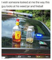 Tag friends and follow me @drama.donny 👈: I wish someone looked at me the way this  guy looks at his weed jar and fireball Tag friends and follow me @drama.donny 👈