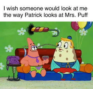Love at first sight: I wish someone would look at me  the way Patrick looks at Mrs. Puff Love at first sight