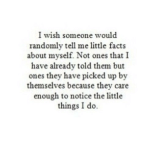 https://iglovequotes.net/: I wish someone would  randomly tell me little facts  about myself. Not ones that I  have already told them but  ones they have picked up by  themselves because they care  enough to notice the little  things I do. https://iglovequotes.net/