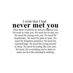 https://iglovequotes.net/: I wish that I had  never met you  Then there would be no need to impress you  No need to want you. No need for loving you  No need for crying over you. No need for  heartbreaks. No need for pain or tears. No  need for forgotten promises. No need for  rejected hugs. No need for crying myself  to sleep. No need for acting like you care.  No need, for everything you've done to  make me feel like absolutely nothing. https://iglovequotes.net/