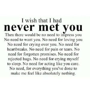 https://iglovequotes.net/: I wish that I had  never met you  Then there would be no need to impress you  No need to want you. No need for loving you  No need for crying over you. No need for  heartbreaks. No need for pain or tears. No  need for forgotten promises. No need for  rejected hugs. No need for crying myself  to sleep. No need for acting like you care  No need, for everything you've done to  make me feel like absolutely nothing https://iglovequotes.net/