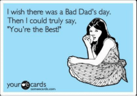 """Some Ecard: I wish there was a Bad Dad's day.  Then I could truly say,  """"You're the Best!""""  your  some ecards com"""