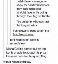 Goodnight 💕: I wish there was a game  show for celebrities where  they have to keep a  straight face while going  through their tag on Tumblr  The celebrity who can last  the longest wins  #chris evans loses within the  first five minutes  Tom Hiddleston forfeits  immediately  Misha Collins comes out on top  but is unable to accept his prize  because he is too busy scrolling  Martin Freeman hosts. Goodnight 💕