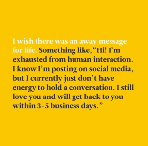 "Energy, Life, and Love: I wish there was an away message  for life. Something like,""Hi! I'm  exhausted from human interaction.  now I'm posting on social media  but I currently just don't have  energy to hold a conversation. I still  love you and will get back to you  within 3-5 business days."