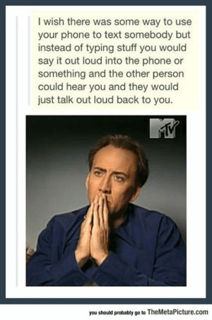lolzandtrollz:  If Only There Was A Way To Do It: I wish there was some way to use  your phone to text somebody but  instead of typing stuff you would  say it out loud into the phone or  something and the other person  could hear you and they would  just talk out loud back to you.  you should probably go to TheMetalPicture.com lolzandtrollz:  If Only There Was A Way To Do It