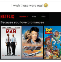 Joe Biden, Memes, and Netflix: I wish these were real  NETFLIX  Kids  DVD  Browse  Because you love bromances  BARACK OBAMA  JOE BIDEN  TOY  I LOVE YOU  MAN  STORY  ARE YOU MAN ENOUGH TOSAYIT? Lol