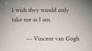 Vincent Van Gogh, Van Gogh, and They: I wish they would only  take me as I am.  Vincent van Gogh
