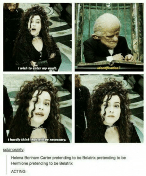 Hermione, Best, and Acting: I wish to enter my vault.  I hardly think that will be necessory  solanosielly  Helena Bonham Carter pretending to be Belatrix pretending to be  Hermione pretending to be Belatrix  ACTING One of the best actresses out there