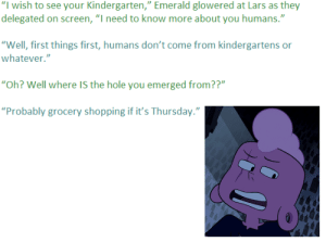 "badficniverse:  From the fanfic ""Emerald Stalks Martha"": ""I wish to see your Kindergarten,"" Emerald glowered at Lars as they  delegated on screen, ""I need to know more about you humans.""  ""Well, first things first, humans don't come from kindergartens or  whatever.""  ""Oh? Well where IS the hole you emerged from??""  ""Probably grocery shopping if it's Thursday."" badficniverse:  From the fanfic ""Emerald Stalks Martha"""