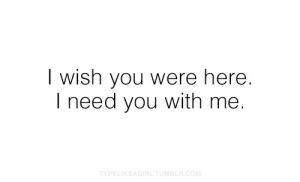 Wish You Were Here, You, and I Wish You Were Here: I wish you were here.  I need you with me.