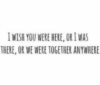 Wish You Were Here, You, and Together: İ WISH YOU WERE HERE, OR I WAS  THERE, OR WE WERE TOGETHER ANYWHERE