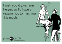 Herpes, Someecards, and Reason: I wish you'd given me  herpes so l'd have a  reason not to miss you  this much  yource cards  someecards.com