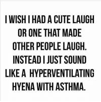 Memes, Asthma, and 🤖: I WISHIHAD A CUTE LAUGH  OR ONE THAT MADE  OTHER PEOPLE LAUGH  INSTEAD JUSTSOUND  LIKE A HYPERVENTILATING  HYENA WITH ASTHMA LOOOOOOOOOOOOOOOL why is this so true but my laugh is still cute tho