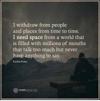 I need space...: I withdraw from people  and places from time to time.  I need space from a world that  is filled with millions of mouths  that talk too much but never  have anything to say.  Kaitlin Foster  HIGHER PERSPECTIVE I need space...