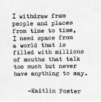 Too Much, Space, and Time: I withdraw from  people and places  from time to time,  I need space from  a world that is  filled with millions  of mouths that talk  too much but never  have anything to say.  -Kaitlin Foster