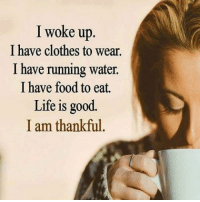 Amen: I woke up  I have clothes to wear.  I have running water.  I have food to eat.  Life is good.  I am thankful Amen