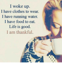 thegoodquote 🌻: I woke up  I have clothes to wear.  I have running water.  I have food to eat.  Life is good  I am thankful. thegoodquote 🌻