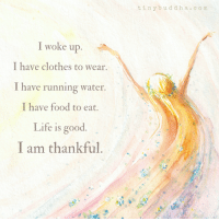<3 Tiny Buddha  .: I woke up  I have clothes to wear.  I have running water.  I have food to eat.  Life is good  I am thankful.  t in y b u d d h a c  o m <3 Tiny Buddha  .