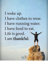 I woke up. I have clothes to wear. I have running water. I have food to eat. Life is good. I am thankful. positiveenergyplus: I woke up  I have clothes to wear.  I have running water.  I have food to eat.  Life is good.  I am thankful I woke up. I have clothes to wear. I have running water. I have food to eat. Life is good. I am thankful. positiveenergyplus