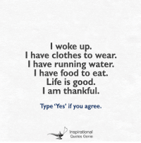 <3: I woke up.  I have clothes to wear.  I have running water.  I have food to eat.  Life is good  I am thankful.  Type 'Yes' if you agree.  Inspirational  Quotes Genie <3