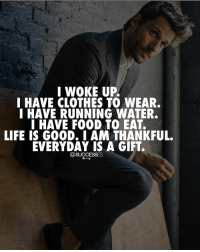 Everyday is a gift! - - You could have been a tree or an ant! Be thankful 🙏- successes: I WOKE UP.  I HAVE CLOTHES TO WEAR.  I HAVE RUNNING WATER.  I HAVE FOOD TO EAT.  LIFE IS GOOD. I AM THANKFUL.  EVERYDAY IS A GIFT.  @SUCCESSES Everyday is a gift! - - You could have been a tree or an ant! Be thankful 🙏- successes