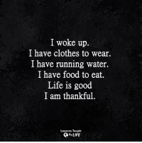<3: I woke up.  I have clothes to wear.  I have running water.  I have food to eat.  Life is good  I am thankful  Lessons Taught  By LIFE <3
