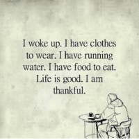 Never lose perspective 🙏 Yes! @timkarsliyev: I woke up. I have clothes  to wear. I have running  water. I have food to eat.  Life is good. I am  thankful Never lose perspective 🙏 Yes! @timkarsliyev