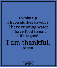 <3: I woke up.  I have clothes to wear.  I have running water.  I have food to eat.  Life is good.  I am thankful  Amen.  Lessons Taught  By LIFE <3