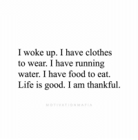 Life can always be worst. Be grateful for what you have.: I woke up. I have clothes  to wear. I have running  water. I have food to eat.  Life is good. I am thankful.  MOTIVATIONMAFIA Life can always be worst. Be grateful for what you have.