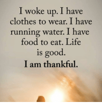 Beautiful, Clothes, and Food: I woke up. I have  clothes to wear. I have  running water. I have  food to eat. Life  is good  I am thankful 🙏🏼 ✨ . ❤️love. Flow. Serve 🙏🏼 . . . . wordsdoinspire wordsoftheday buddha higherawakening highervibrations higherpower kindness thirdeye pressure collors stars universe betterlife vibrations loveandlight beautiful magic love healing adventure peace yourdreams signs feelings affirmations