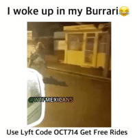 Lmao, Memes, and Wtf: I woke up in my Burrari  @WTF MEXICANS  Use Lyft Code OCT714 Get Free Rides Lmao😂😂