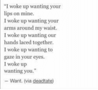 "woke: ""I woke up wanting your  lips on mine.  I woke up wanting your  arms around my waist.  I woke up wanting our  hands laced together  I woke up wanting to  gaze in your eyes.  I woke up  wanting you.""  Want. (via deadtate)"