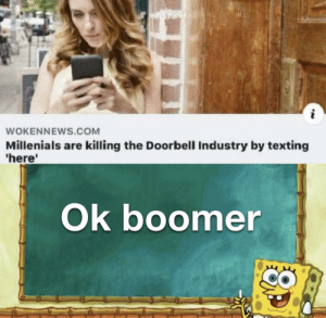 Doors are a scam invented by doorbell companies to sell more doorbells: i  WOKENNEWS.COM  Millenials are killing the Doorbell Industry by texting  'here'  Ok boomer Doors are a scam invented by doorbell companies to sell more doorbells