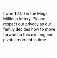 Pretty much quadrupled my net worth. Please don't DM me investment opportunities, I need to let this level of wealth settle before making any rash decisions. 🙏🙏: I won $2.00 in the Mega  Millions lottery. Please  respect our privacy as our  family decides how to move  forward in this exciting and  pivotal moment in time. Pretty much quadrupled my net worth. Please don't DM me investment opportunities, I need to let this level of wealth settle before making any rash decisions. 🙏🙏