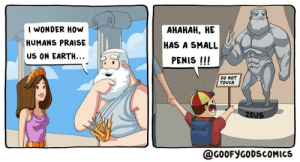 Size matters!! Of the statue of course [OC]: I WONDER HOw  АНАНАН, НЕ  HUMANS PRAISE  HAS A SMALL  US ON EARTH...  PENIS !!!  DO NOT  TOUCH  ZEUS  @G0OFYGODSCOMICS Size matters!! Of the statue of course [OC]
