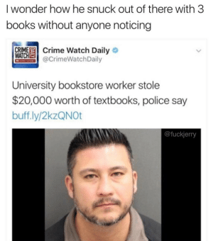Crime: I wonder how he snuck out of there with 3  books without anyone noticing  CRIME Crime Watch Daily O  WATCHE  @CrimeWatchDaily  CHRIS HAMIEN  University bookstore worker stole  $20,000 worth of textbooks, police say  buff.ly/2kzQNOt  @fuckjerry
