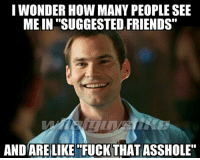 """Friends, Fucking, and Memes: I WONDER HOW MANY PEOPLE SEE  MEIN """"SUGGESTED FRIENDS  AND ARE LIKE FUCK THAT ASSHOLE"""""""