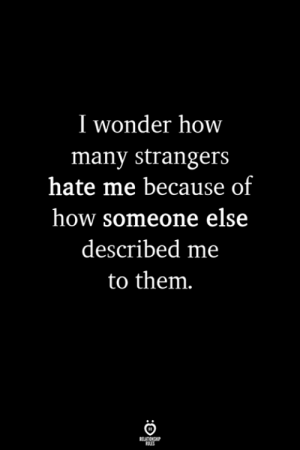 Hate Me, Wonder, and How: I wonder how  many strangers  hate me because of  how someone else  described me  to them.