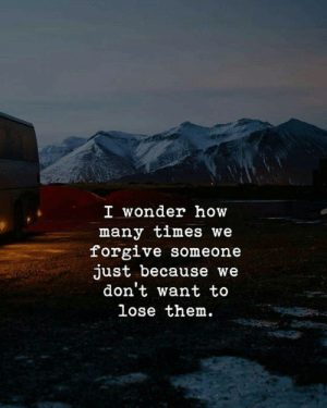 How Many Times, Wonder, and How: I wonder how  many times we  forgive someone  just because we  don't want to  lose them.