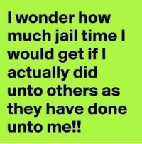 Jail: I wonder how  much jail time I  would get if I  actually did  unto others as  they have done  unto me!!
