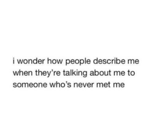 https://iglovequotes.net/: i wonder how people describe me  when they're talking about me to  someone who's never met me https://iglovequotes.net/