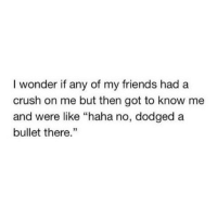 "Crush, Friends, and Http: I wonder if any of my friends had a  crush on me but then got to know me  and were like ""haha no, dodged a  bullet there."" http://iglovequotes.net/"