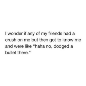 "https://iglovequotes.net/: I wonder if any of my friends had a  crush on me but then got to know me  and were like ""haha no, dodged a  bullet there."" https://iglovequotes.net/"