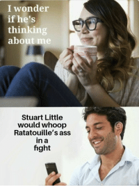 Ass, Stuart Little, and Wonder: I wonder  if he's  thinking  about me  Stuart Little  would whoop  Ratatouille's ass  in a  fight