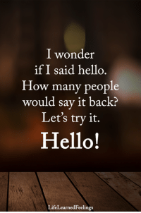 <3: I wonder  if I said hello.  How many people  would say it back?  Let's try it.  Hello!  LifeLearnedFeelings <3
