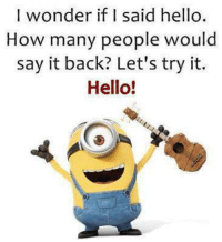 Hello: I wonder if I said hello  How many people would  say it back? Let's try it.  Hello!